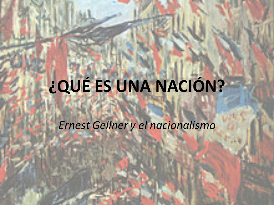¿QUÉ ES UNA NACIÓN? Ernest Gellner y el nacionalismo