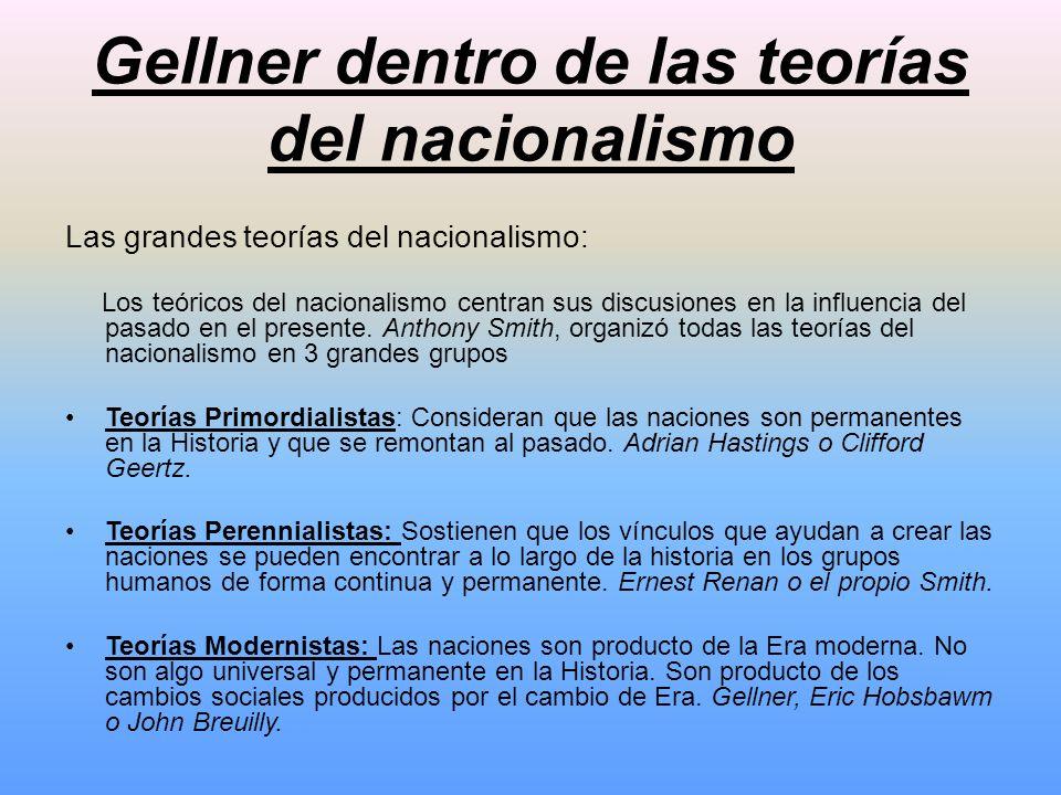 Gellner dentro de las teorías del nacionalismo Las grandes teorías del nacionalismo: Los teóricos del nacionalismo centran sus discusiones en la influ