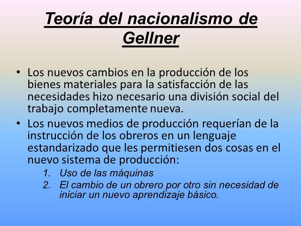 Teoría del nacionalismo de Gellner Los nuevos cambios en la producción de los bienes materiales para la satisfacción de las necesidades hizo necesario