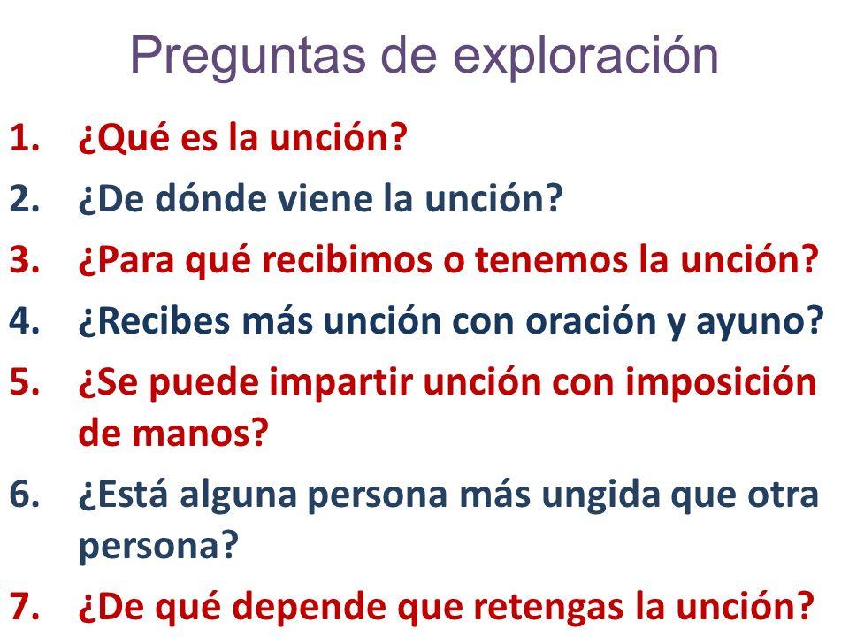 Preguntas de exploración 1.¿Qué es la unción? 2.¿De dónde viene la unción? 3.¿Para qué recibimos o tenemos la unción? 4.¿Recibes más unción con oració