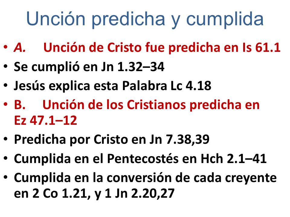 Unción predicha y cumplida A. Unción de Cristo fue predicha en Is 61.1 Se cumplió en Jn 1.32–34 Jesús explica esta Palabra Lc 4.18 B. Unción de los Cr