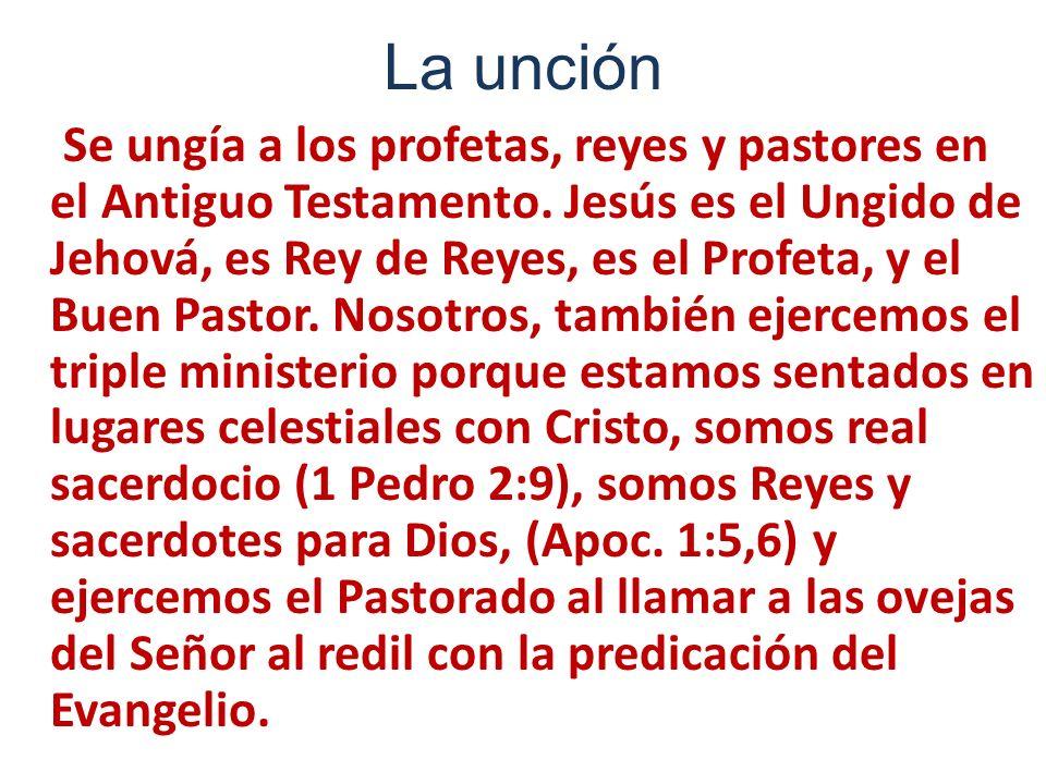 La unción Se ungía a los profetas, reyes y pastores en el Antiguo Testamento. Jesús es el Ungido de Jehová, es Rey de Reyes, es el Profeta, y el Buen