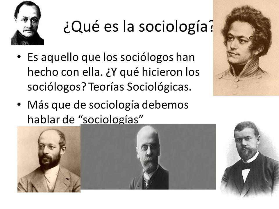¿Qué es la sociología? Es aquello que los sociólogos han hecho con ella. ¿Y qué hicieron los sociólogos? Teorías Sociológicas. Más que de sociología d