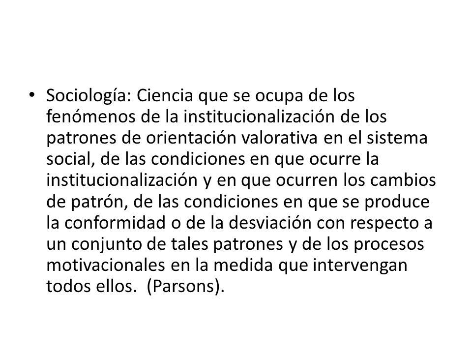 Sociología: Ciencia que se ocupa de los fenómenos de la institucionalización de los patrones de orientación valorativa en el sistema social, de las co
