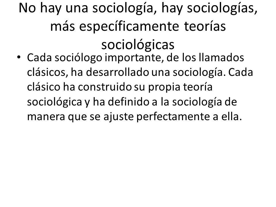 No hay una sociología, hay sociologías, más específicamente teorías sociológicas Cada sociólogo importante, de los llamados clásicos, ha desarrollado
