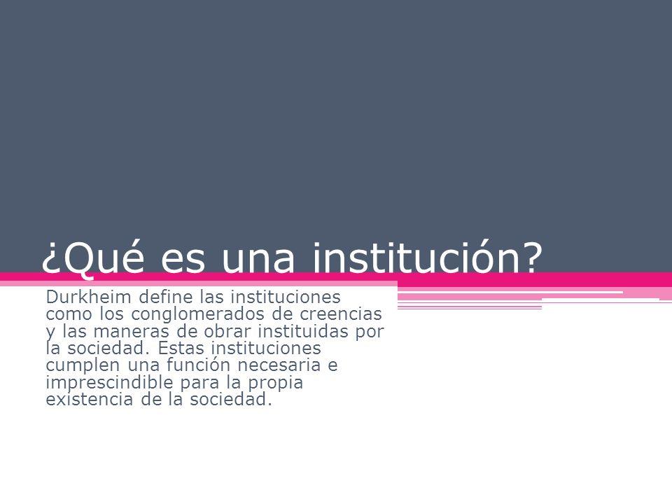 ¿Qué es una institución? Durkheim define las instituciones como los conglomerados de creencias y las maneras de obrar instituidas por la sociedad. Est