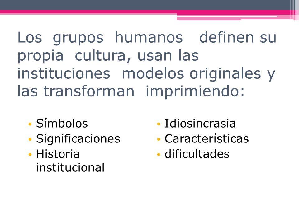 Los grupos humanos definen su propia cultura, usan las instituciones modelos originales y las transforman imprimiendo: Símbolos Significaciones Histor