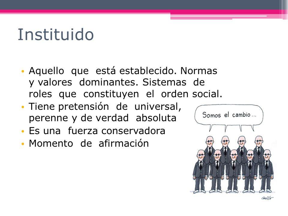 Aquello que está establecido. Normas y valores dominantes. Sistemas de roles que constituyen el orden social. Tiene pretensión de universal, perenne y