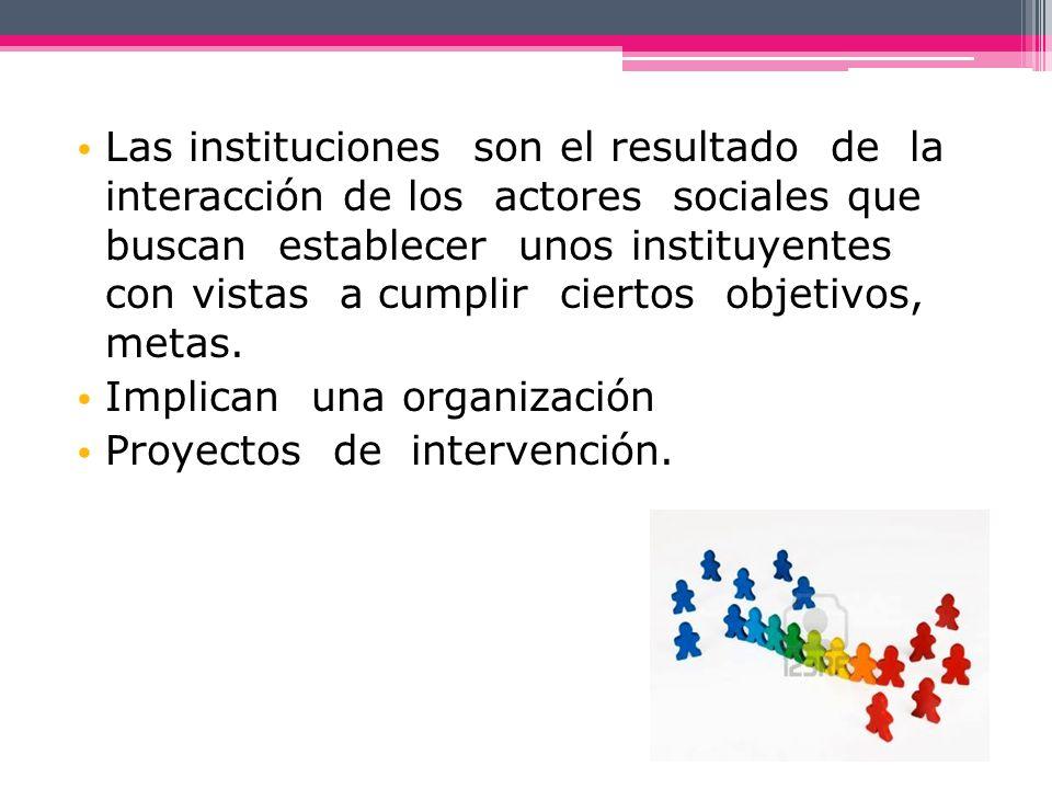 Las instituciones son el resultado de la interacción de los actores sociales que buscan establecer unos instituyentes con vistas a cumplir ciertos obj