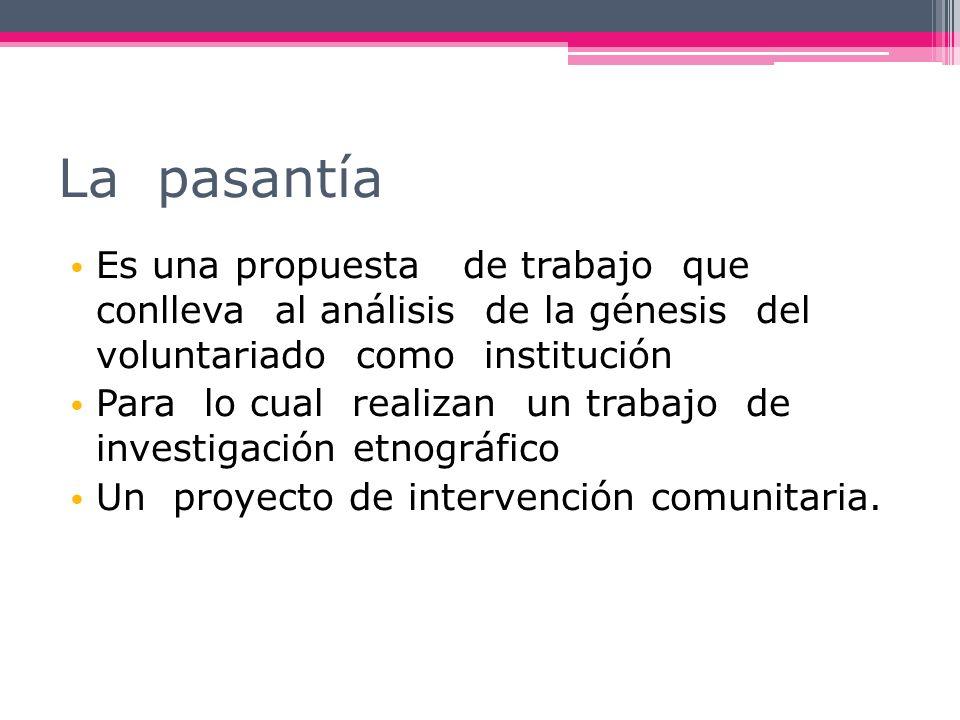 La pasantía Es una propuesta de trabajo que conlleva al análisis de la génesis del voluntariado como institución Para lo cual realizan un trabajo de i