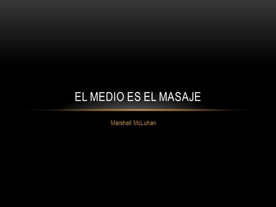 Marshall McLuhan EL MEDIO ES EL MASAJE