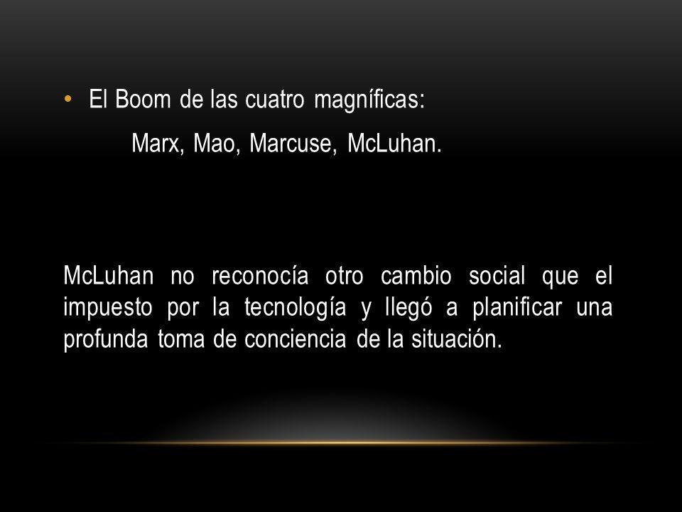 El Boom de las cuatro magníficas: Marx, Mao, Marcuse, McLuhan. McLuhan no reconocía otro cambio social que el impuesto por la tecnología y llegó a pla