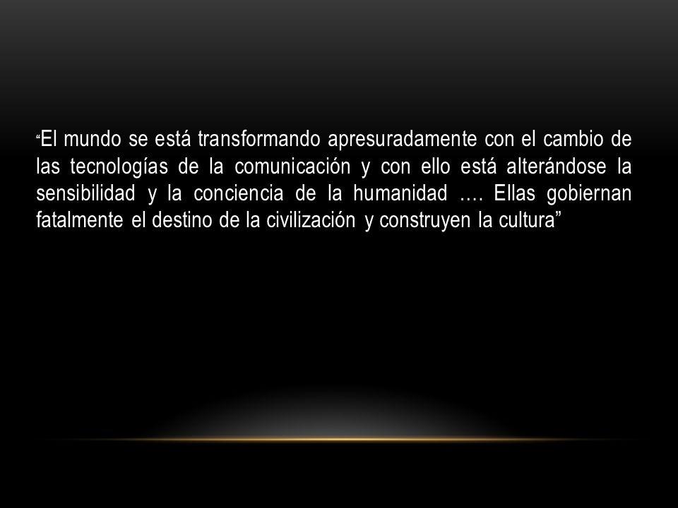 El mundo se está transformando apresuradamente con el cambio de las tecnologías de la comunicación y con ello está alterándose la sensibilidad y la co