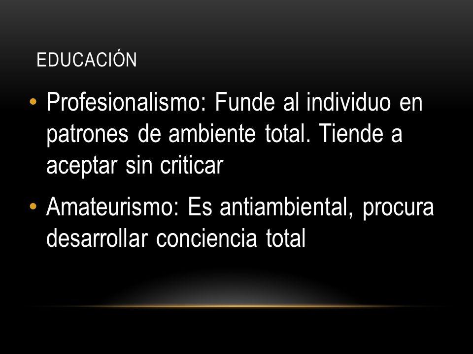 EDUCACIÓN Profesionalismo: Funde al individuo en patrones de ambiente total. Tiende a aceptar sin criticar Amateurismo: Es antiambiental, procura desa