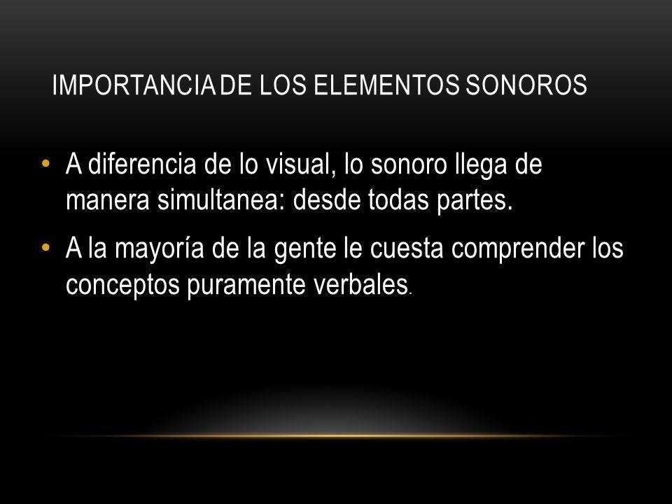 IMPORTANCIA DE LOS ELEMENTOS SONOROS A diferencia de lo visual, lo sonoro llega de manera simultanea: desde todas partes. A la mayoría de la gente le