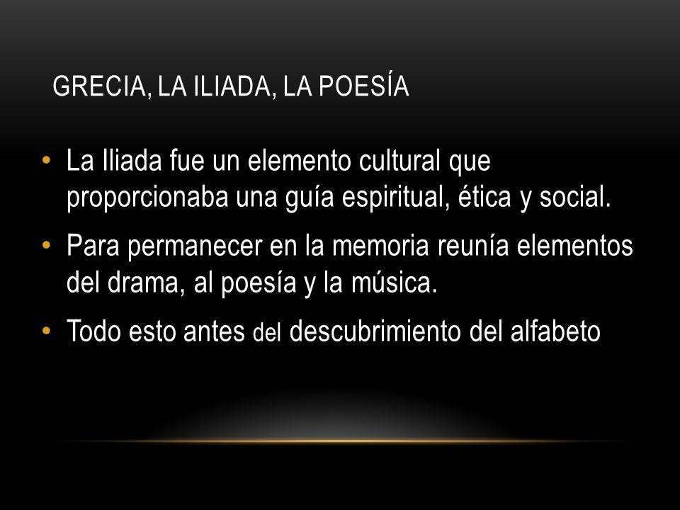 GRECIA, LA ILIADA, LA POESÍA La Iliada fue un elemento cultural que proporcionaba una guía espiritual, ética y social. Para permanecer en la memoria r