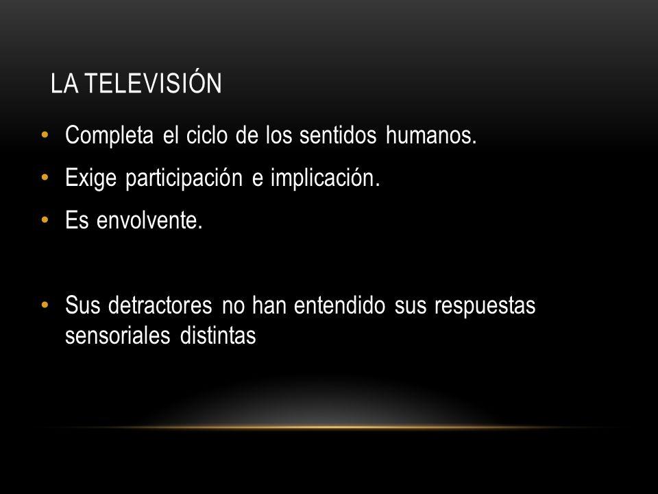 LA TELEVISIÓN Completa el ciclo de los sentidos humanos. Exige participación e implicación. Es envolvente. Sus detractores no han entendido sus respue