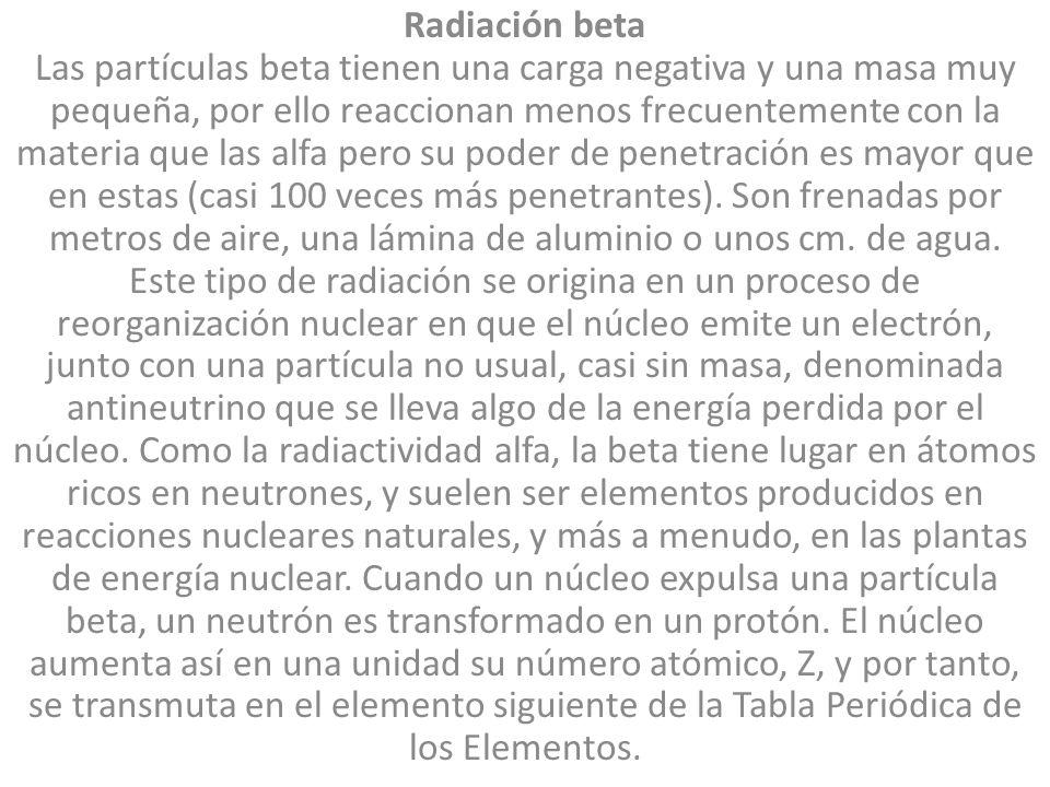 Radiación beta Las partículas beta tienen una carga negativa y una masa muy pequeña, por ello reaccionan menos frecuentemente con la materia que las a