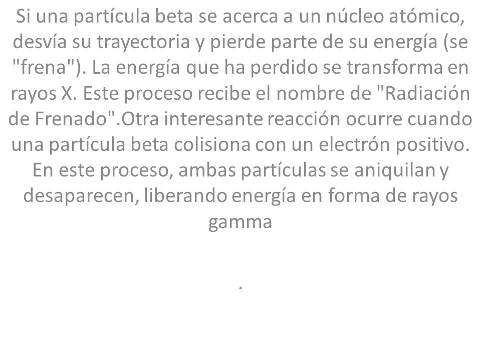 Si una partícula beta se acerca a un núcleo atómico, desvía su trayectoria y pierde parte de su energía (se frena ).