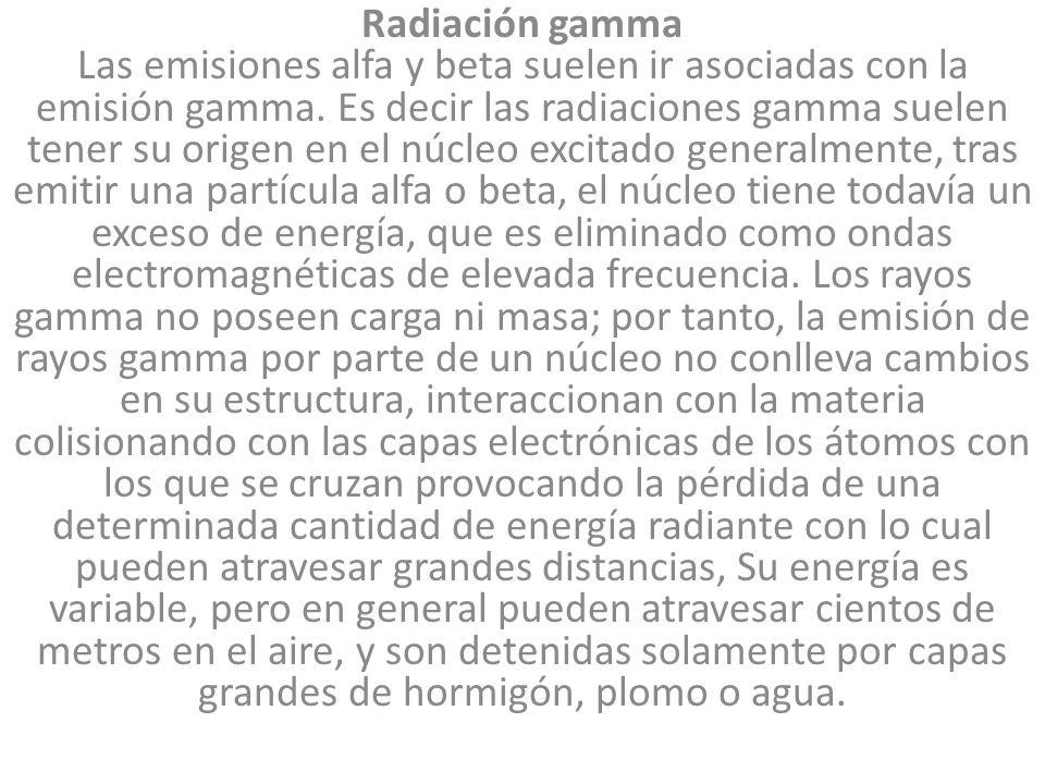 Radiación gamma Las emisiones alfa y beta suelen ir asociadas con la emisión gamma. Es decir las radiaciones gamma suelen tener su origen en el núcleo