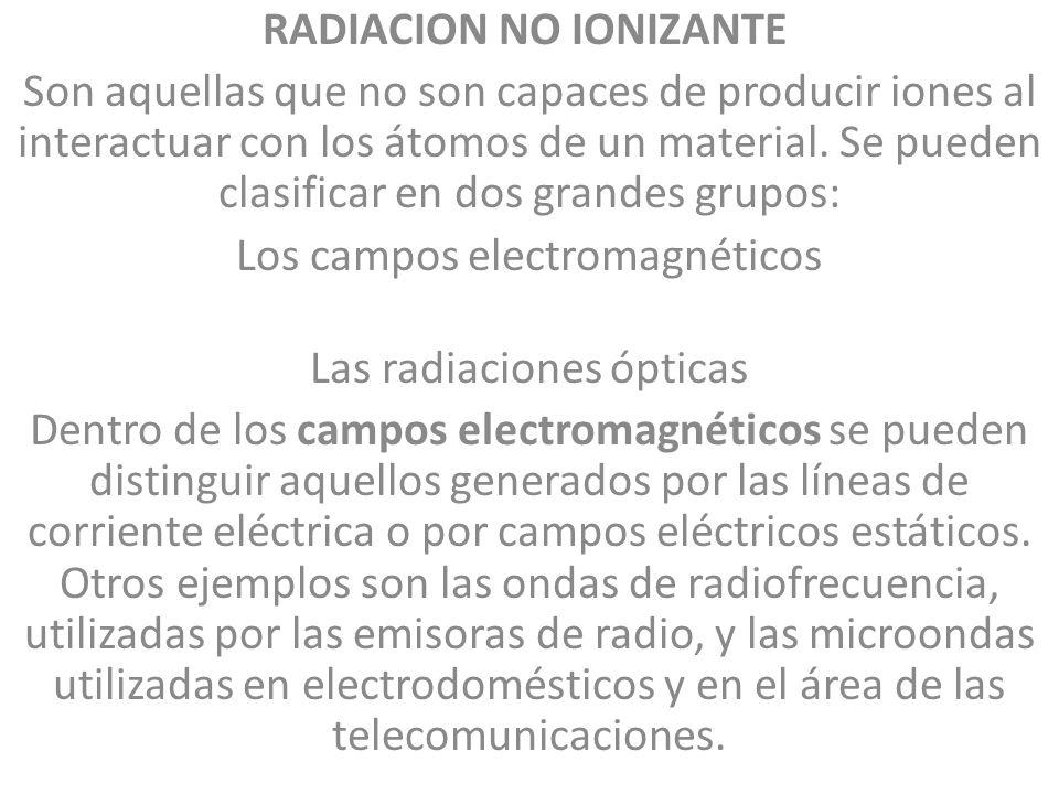 RADIACION NO IONIZANTE Son aquellas que no son capaces de producir iones al interactuar con los átomos de un material. Se pueden clasificar en dos gra