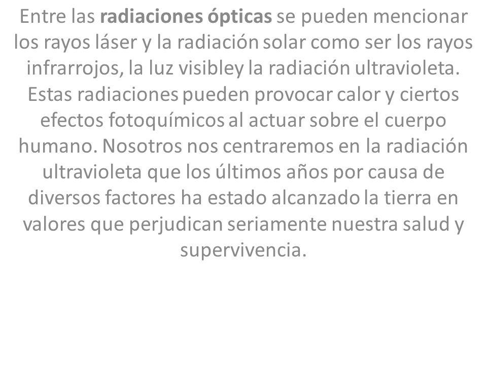 Entre las radiaciones ópticas se pueden mencionar los rayos láser y la radiación solar como ser los rayos infrarrojos, la luz visibley la radiación ul