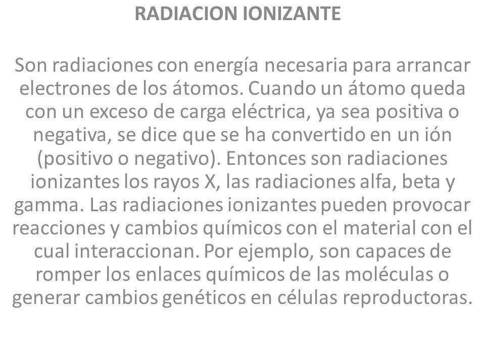 RADIACION IONIZANTE Son radiaciones con energía necesaria para arrancar electrones de los átomos. Cuando un átomo queda con un exceso de carga eléctri