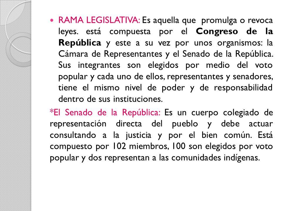 RAMA LEGISLATIVA: Es aquella que promulga o revoca leyes. está compuesta por el Congreso de la República y este a su vez por unos organismos: la Cámar