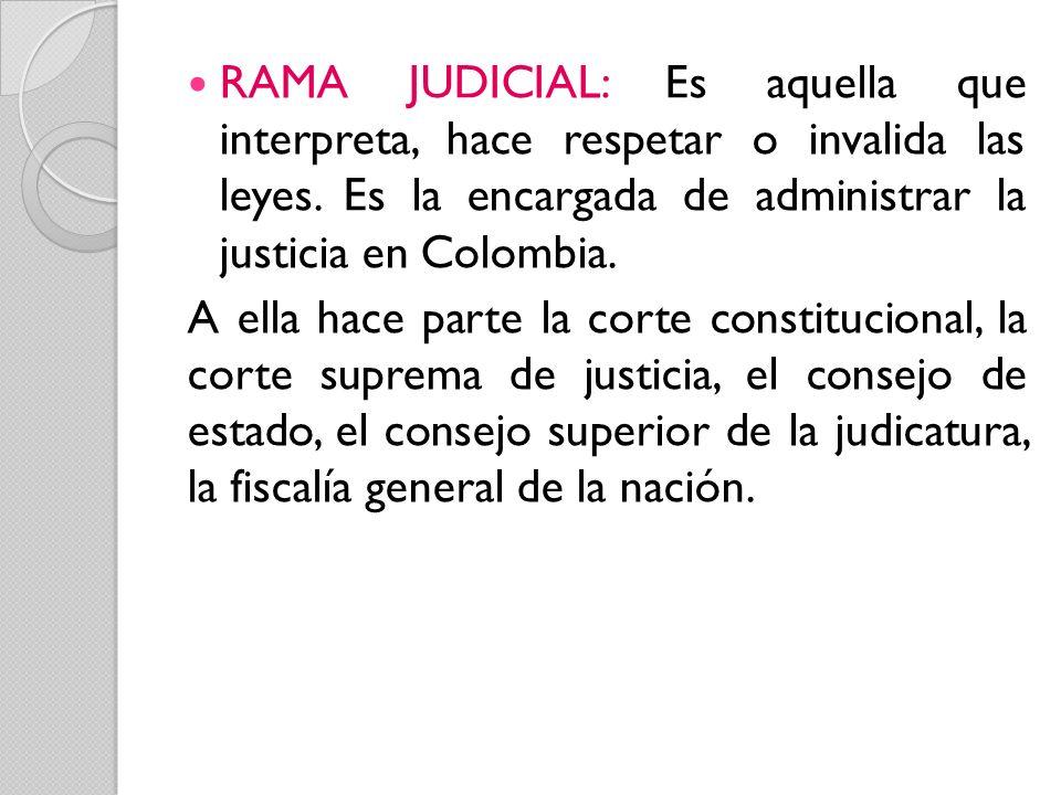 RAMA JUDICIAL: Es aquella que interpreta, hace respetar o invalida las leyes. Es la encargada de administrar la justicia en Colombia. A ella hace part
