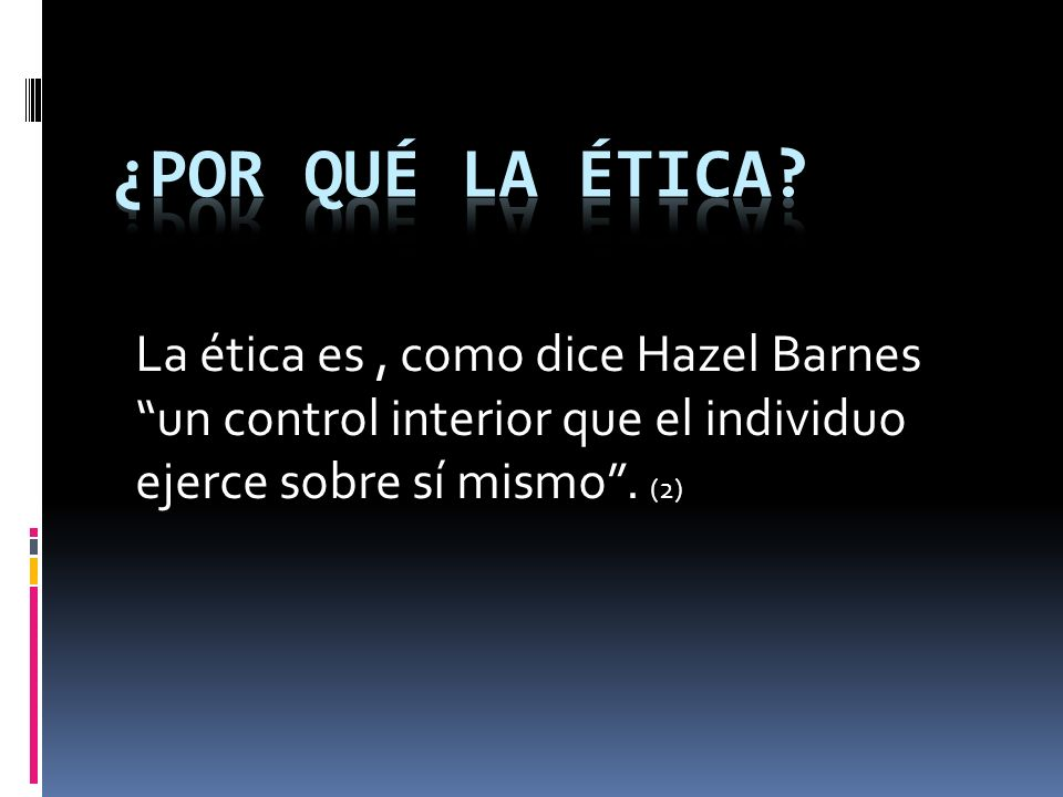 La ética es, como dice Hazel Barnes un control interior que el individuo ejerce sobre sí mismo. (2)