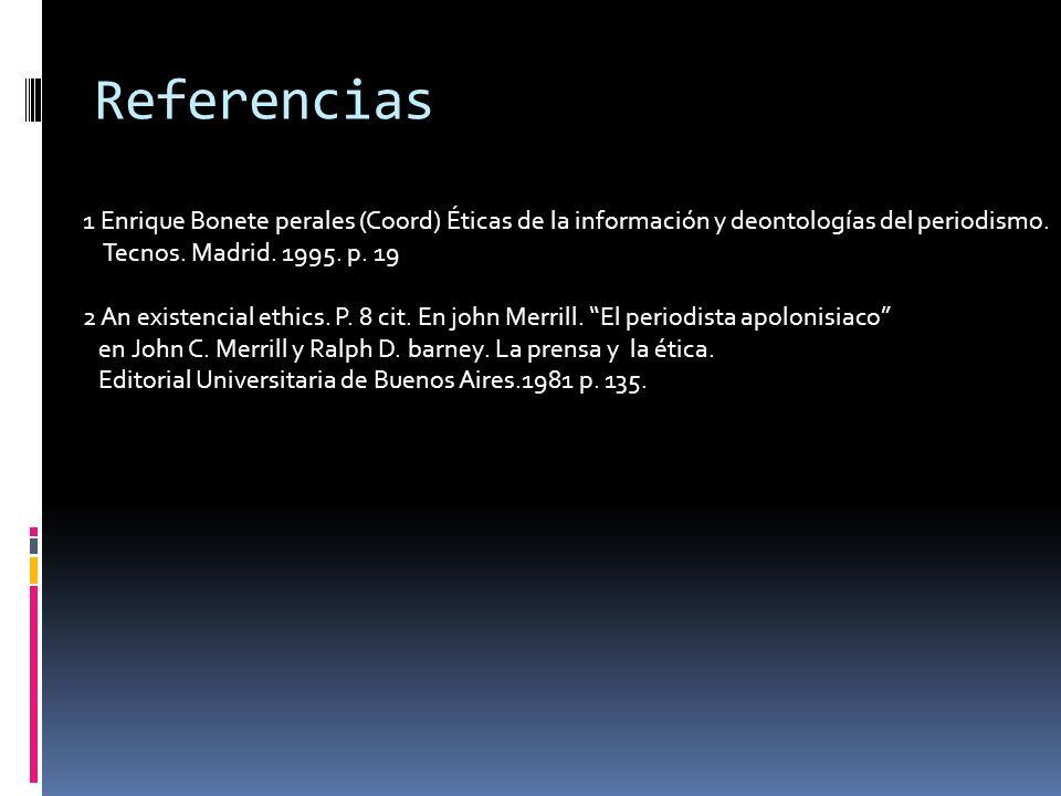 Referencias 1 Enrique Bonete perales (Coord) Éticas de la información y deontologías del periodismo. Tecnos. Madrid. 1995. p. 19 2 An existencial ethi