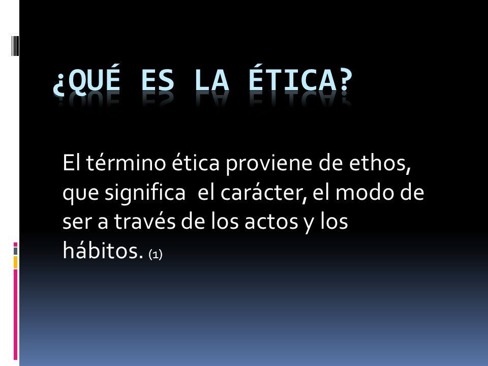 El término ética proviene de ethos, que significa el carácter, el modo de ser a través de los actos y los hábitos. (1)