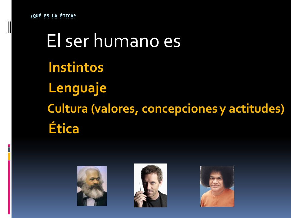 Cultura (valores, concepciones y actitudes) El ser humano es Lenguaje Instintos Ética