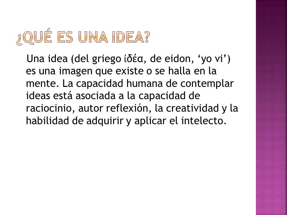 Una idea (del griego δέα, de eidon, yo vi) es una imagen que existe o se halla en la mente.
