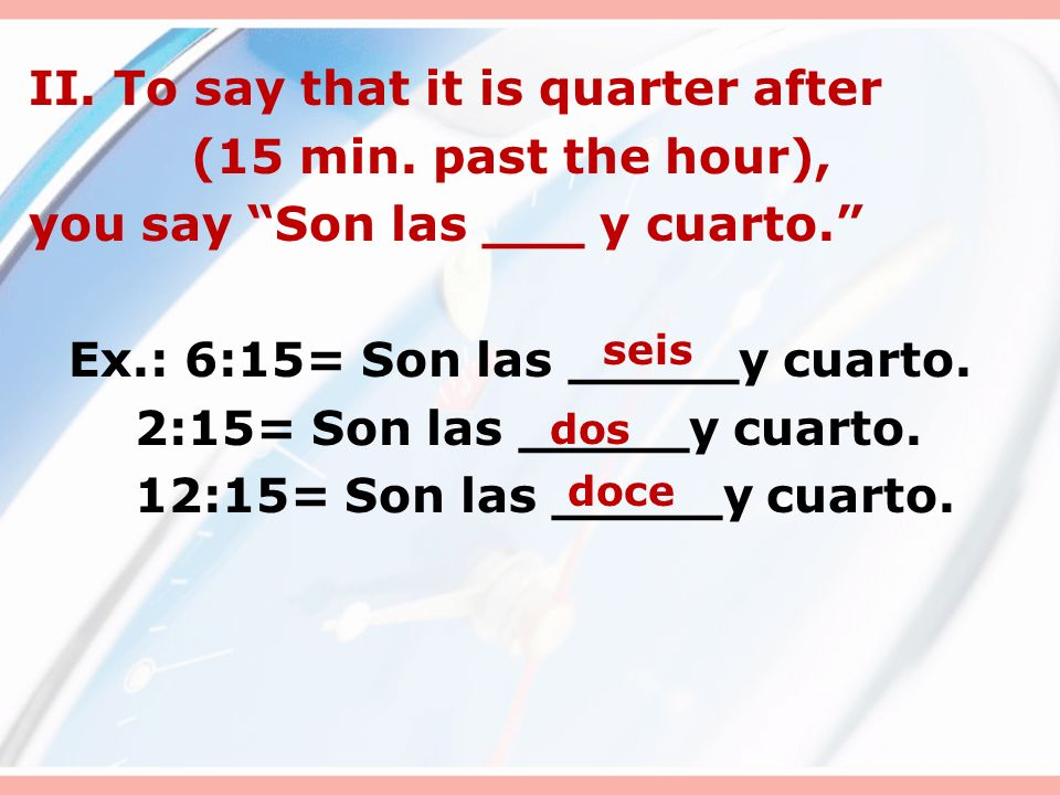 II.To say that it is quarter after (15 min. past the hour), you say Son las ___ y cuarto.