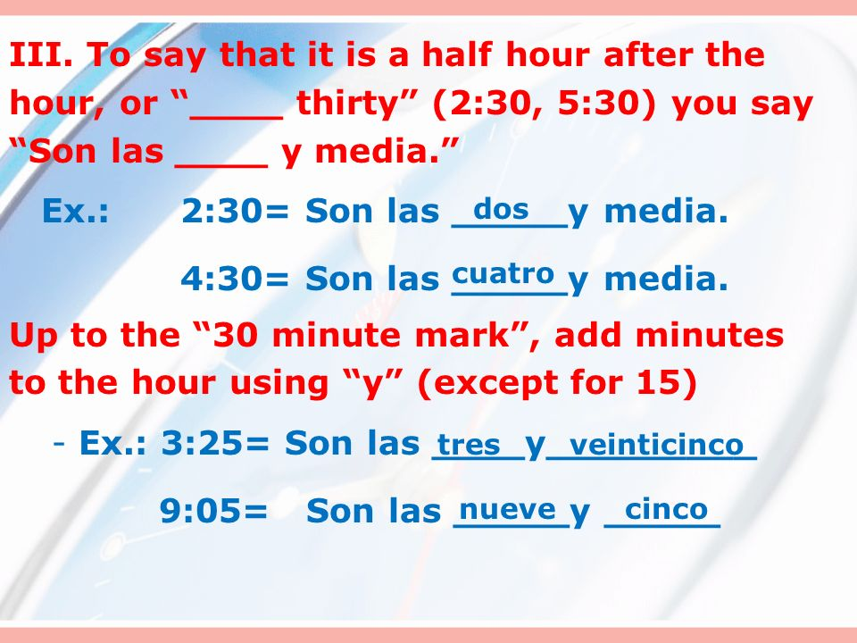 II. To say that it is quarter after (15 min. past the hour), you say Son las ___ y cuarto. Ex.: 6:15= Son las _____y cuarto. 2:15= Son las _____y cuar