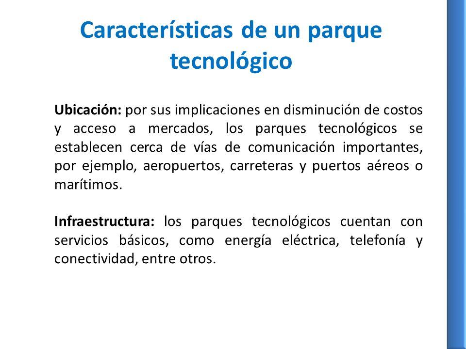 Características de un parque tecnológico Ubicación: por sus implicaciones en disminución de costos y acceso a mercados, los parques tecnológicos se establecen cerca de vías de comunicación importantes, por ejemplo, aeropuertos, carreteras y puertos aéreos o marítimos.