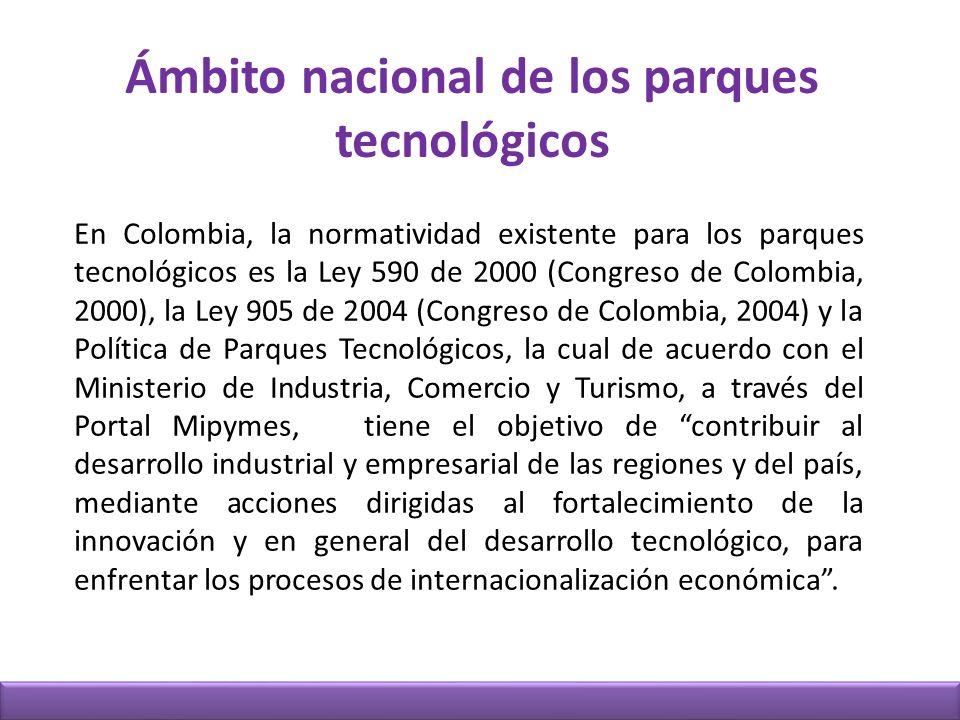 Ámbito nacional de los parques tecnológicos En Colombia, la normatividad existente para los parques tecnológicos es la Ley 590 de 2000 (Congreso de Colombia, 2000), la Ley 905 de 2004 (Congreso de Colombia, 2004) y la Política de Parques Tecnológicos, la cual de acuerdo con el Ministerio de Industria, Comercio y Turismo, a través del Portal Mipymes, tiene el objetivo de contribuir al desarrollo industrial y empresarial de las regiones y del país, mediante acciones dirigidas al fortalecimiento de la innovación y en general del desarrollo tecnológico, para enfrentar los procesos de internacionalización económica.