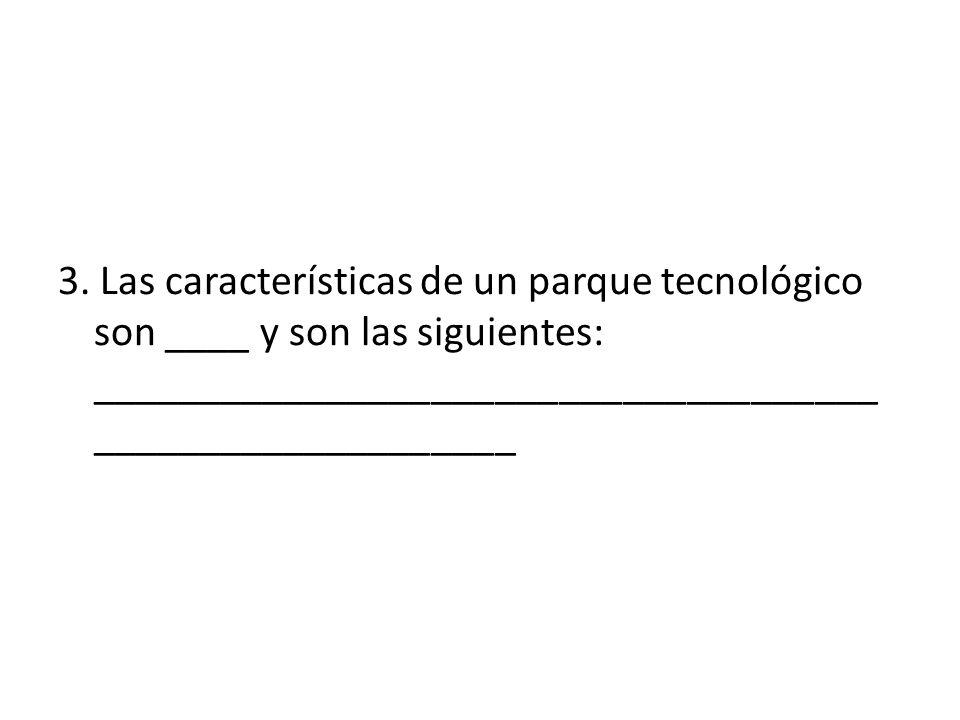 3. Las características de un parque tecnológico son ____ y son las siguientes: _____________________________________ ____________________ 4 Ubicación,