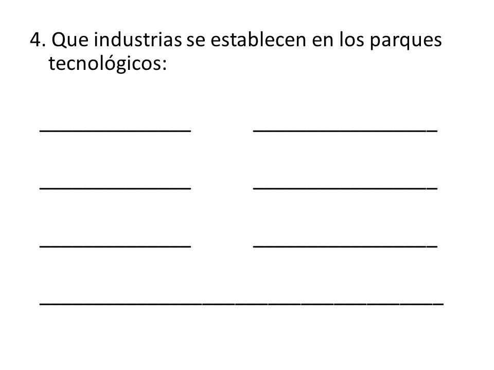 4. Que industrias se establecen en los parques tecnológicos: ______________ _________________ _____________________________________ Energías renovable