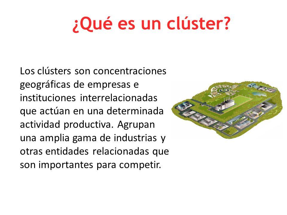 ¿Qué es un clúster? Los clústers son concentraciones geográficas de empresas e instituciones interrelacionadas que actúan en una determinada actividad