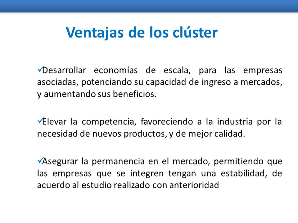 Ventajas de los clúster Desarrollar economías de escala, para las empresas asociadas, potenciando su capacidad de ingreso a mercados, y aumentando sus beneficios.