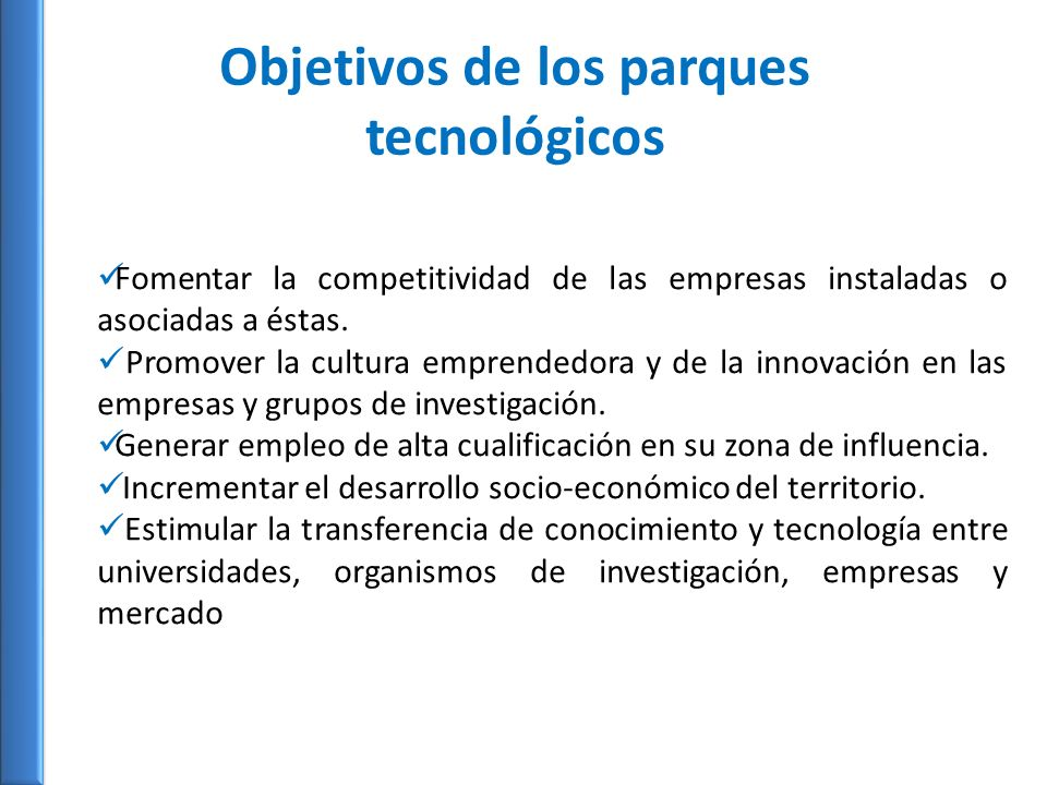 Objetivos de los parques tecnológicos Fomentar la competitividad de las empresas instaladas o asociadas a éstas. Promover la cultura emprendedora y de