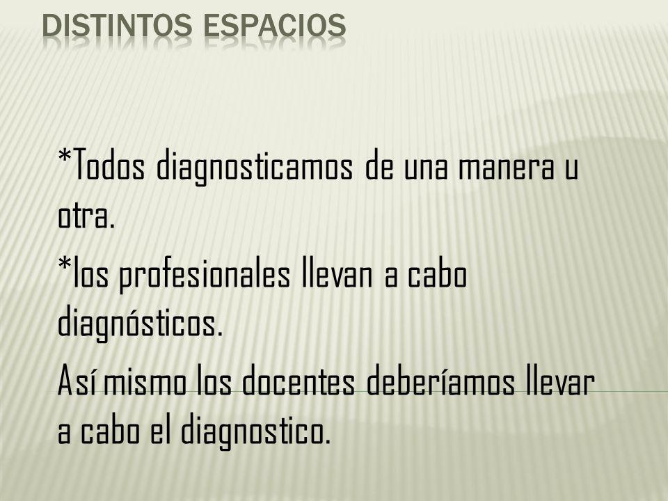 *Todos diagnosticamos de una manera u otra. *los profesionales llevan a cabo diagnósticos. Así mismo los docentes deberíamos llevar a cabo el diagnost