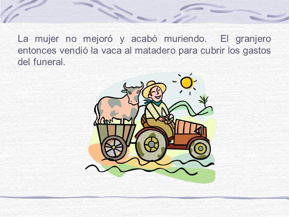 La mujer no mejoró y acabó muriendo. El granjero entonces vendió la vaca al matadero para cubrir los gastos del funeral.