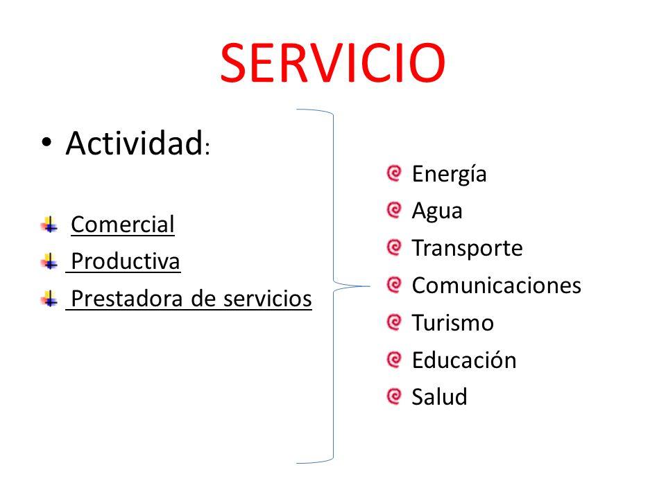 SERVICIO Actividad : Comercial Productiva Prestadora de servicios Energía Agua Transporte Comunicaciones Turismo Educación Salud
