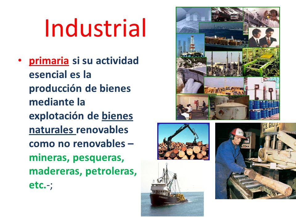 Industrial primaria si su actividad esencial es la producción de bienes mediante la explotación de bienes naturales renovables como no renovables – mi