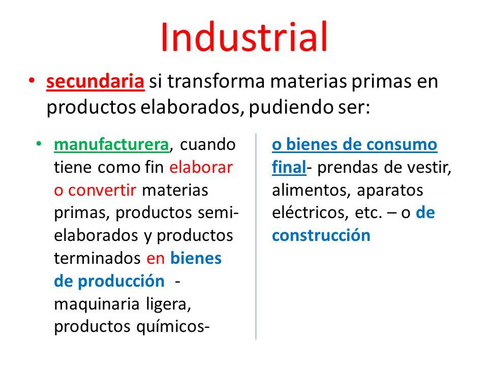 Industrial secundaria si transforma materias primas en productos elaborados, pudiendo ser: manufacturera, cuando tiene como fin elaborar o convertir m