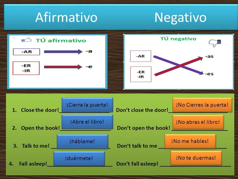 Afirmativo Negativo 1.Close the door!_________________ Dont close the door!____________________ 2.Open the book!_________________ Dont open the book.