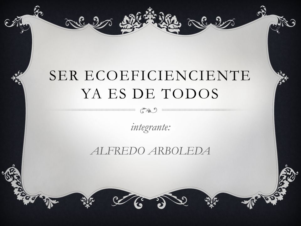 SER ECOEFICIENCIENTE YA ES DE TODOS integrante: ALFREDO ARBOLEDA